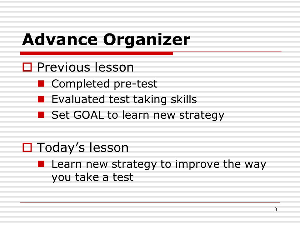 Advance Organizer  Previous lesson Completed pre-test Evaluated test taking skills Set GOAL to learn new strategy  Today's lesson Learn new strategy to improve the way you take a test 3