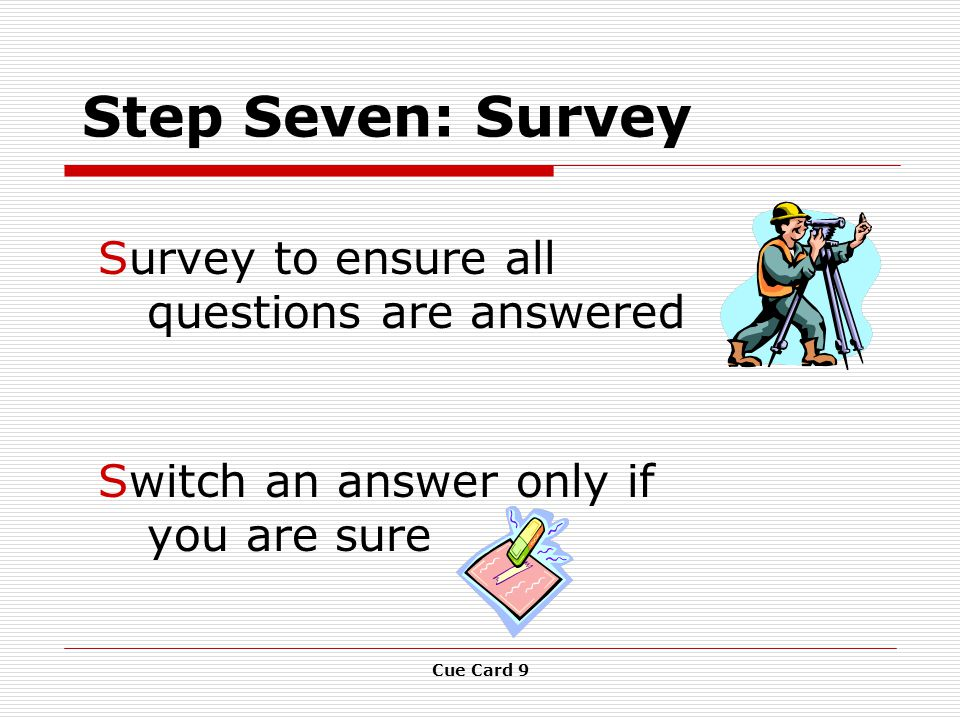 Cue Card 9 Step Seven: Survey Survey to ensure all questions are answered Switch an answer only if you are sure