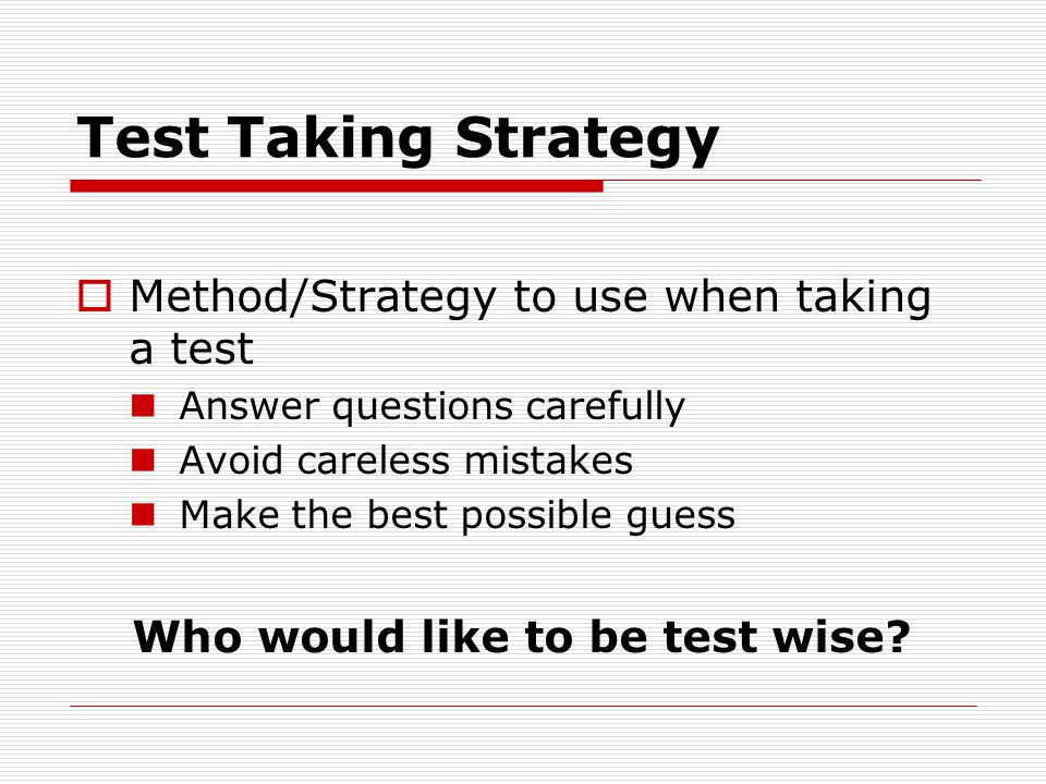 Test Taking Strategy  Method/Strategy to use when taking a test Answer questions carefully Avoid careless mistakes Make the best possible guess Who would like to be test wise