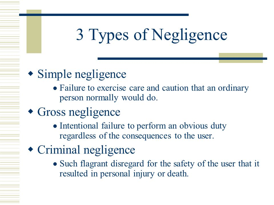 3 Types of Negligence  Simple negligence Failure to exercise care and caution that an ordinary person normally would do.