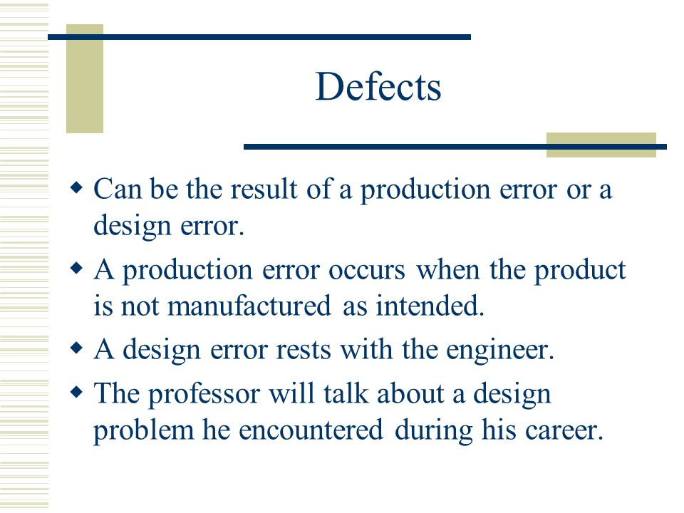 Defects  Can be the result of a production error or a design error.