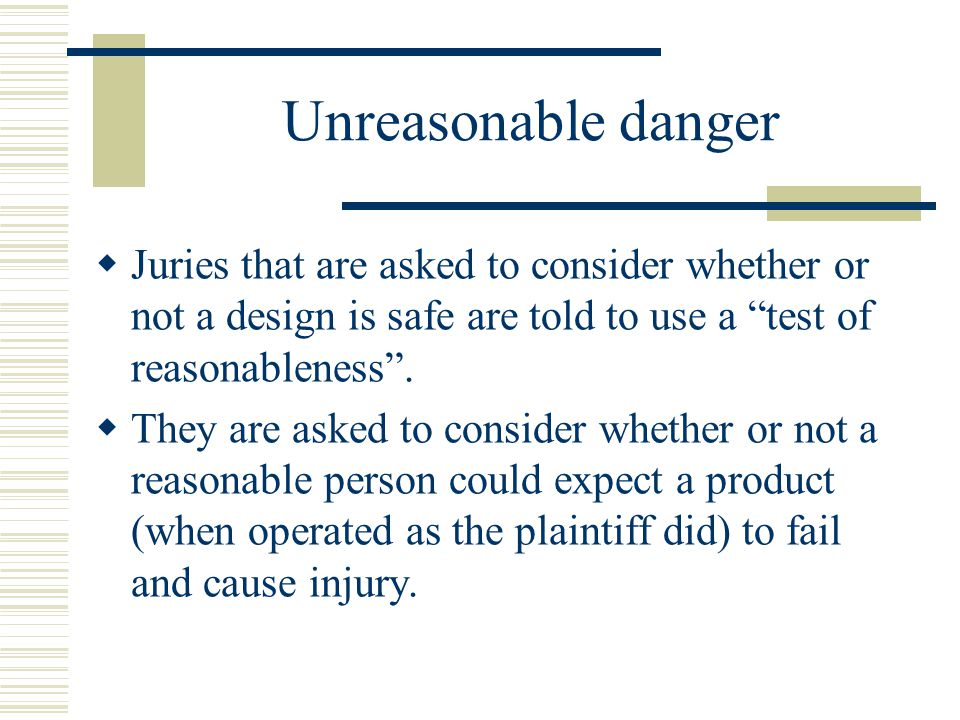 Unreasonable danger  Juries that are asked to consider whether or not a design is safe are told to use a test of reasonableness .