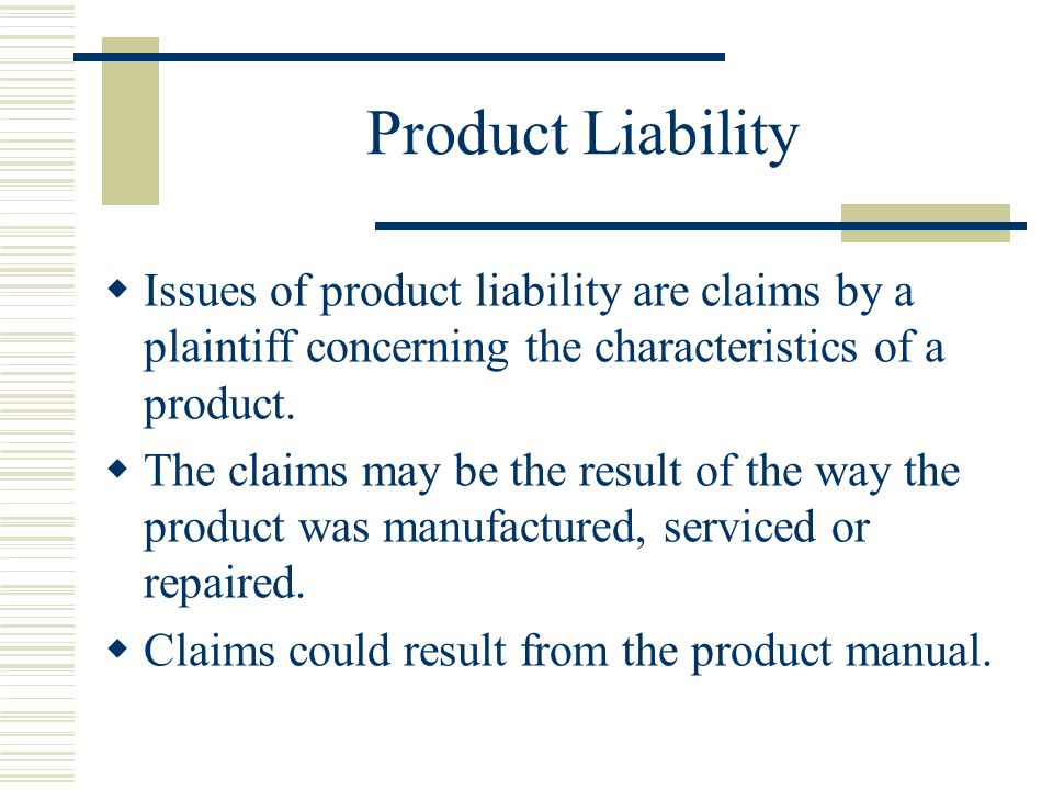 Product Liability  Issues of product liability are claims by a plaintiff concerning the characteristics of a product.