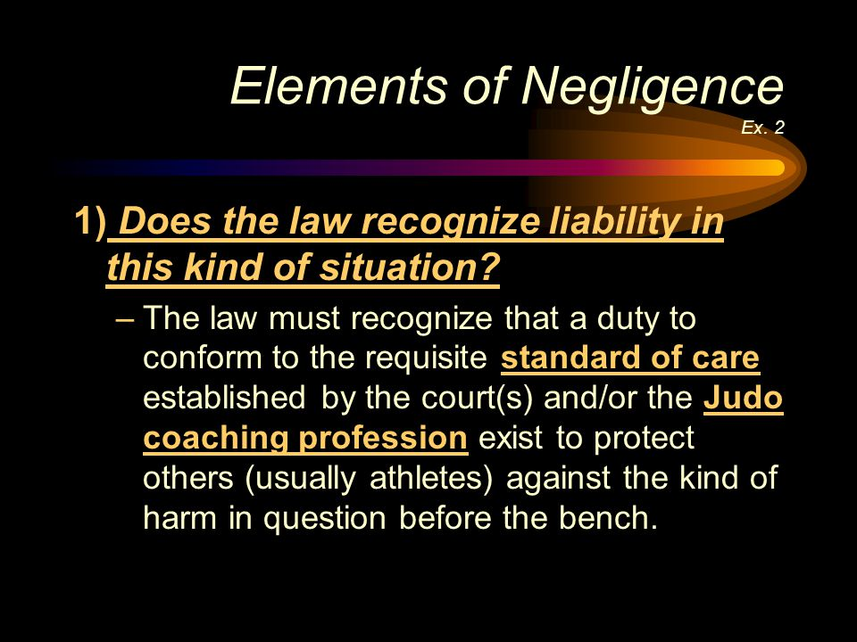 Elements of Negligence Ex. 2 1) Does the law recognize liability in this kind of situation? –The law must recognize that a duty to conform to the requ