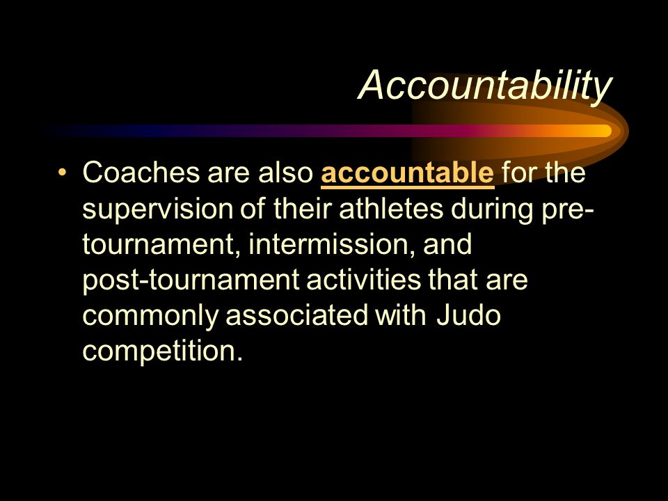 Accountability Coaches are also accountable for the supervision of their athletes during pre- tournament, intermission, and post ‑ tournament activiti