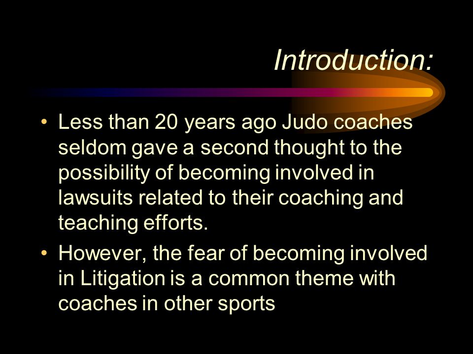 Introduction: Less than 20 years ago Judo coaches seldom gave a second thought to the possibility of becoming involved in lawsuits related to their co