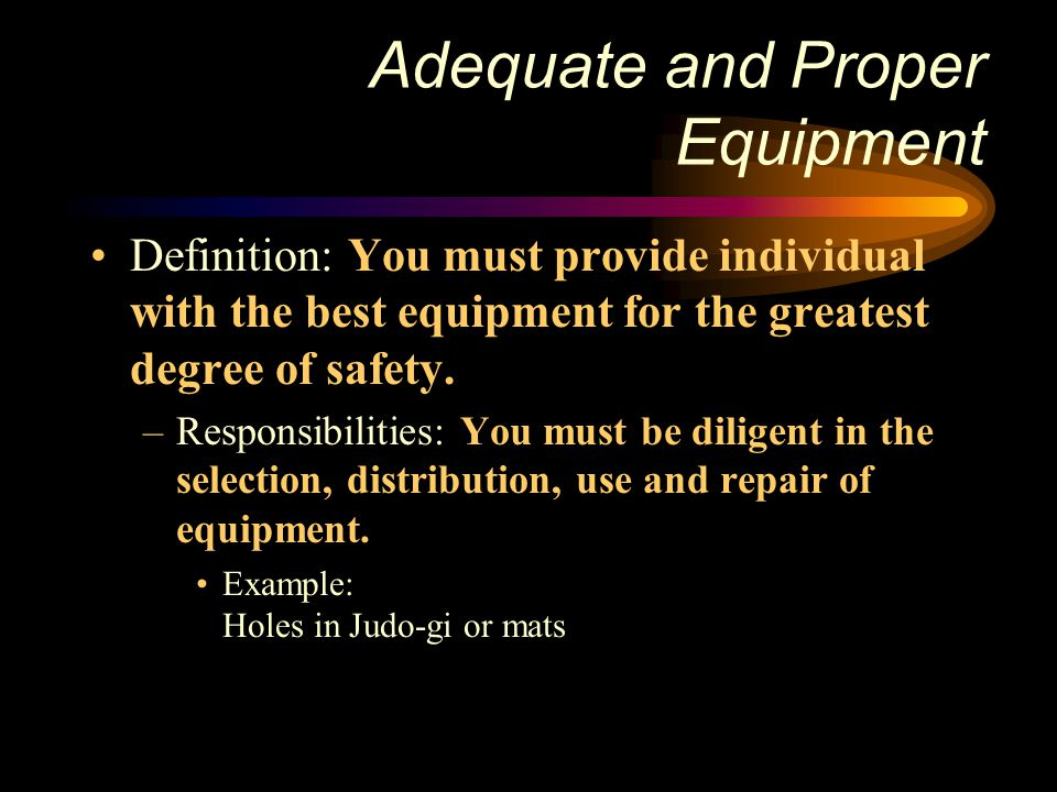 Adequate and Proper Equipment Definition: You must provide individual with the best equipment for the greatest degree of safety. –Responsibilities: Yo