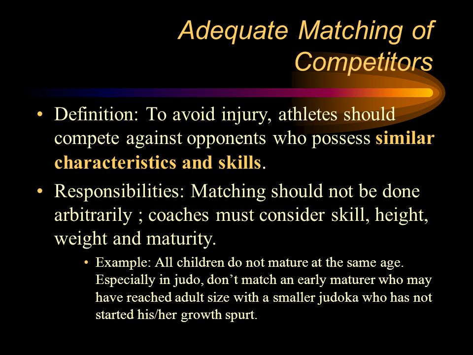 Adequate Matching of Competitors Definition: To avoid injury, athletes should compete against opponents who possess similar characteristics and skills