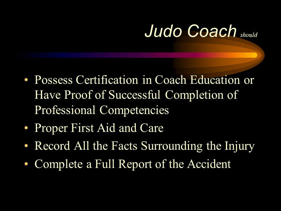 Judo Coach should Possess Certification in Coach Education or Have Proof of Successful Completion of Professional Competencies Proper First Aid and Ca