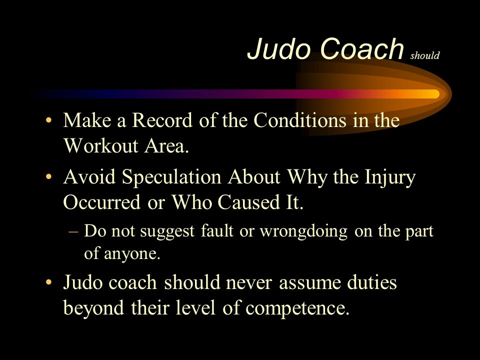 Judo Coach should Make a Record of the Conditions in the Workout Area. Avoid Speculation About Why the Injury Occurred or Who Caused It. –Do not sugge