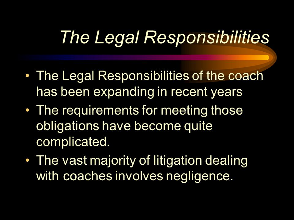 The Legal Responsibilities The Legal Responsibilities of the coach has been expanding in recent years The requirements for meeting those obligations h