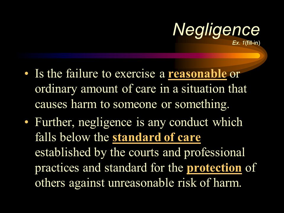 Negligence Ex. 1(fill-in) Is the failure to exercise a reasonable or ordinary amount of care in a situation that causes harm to someone or something.