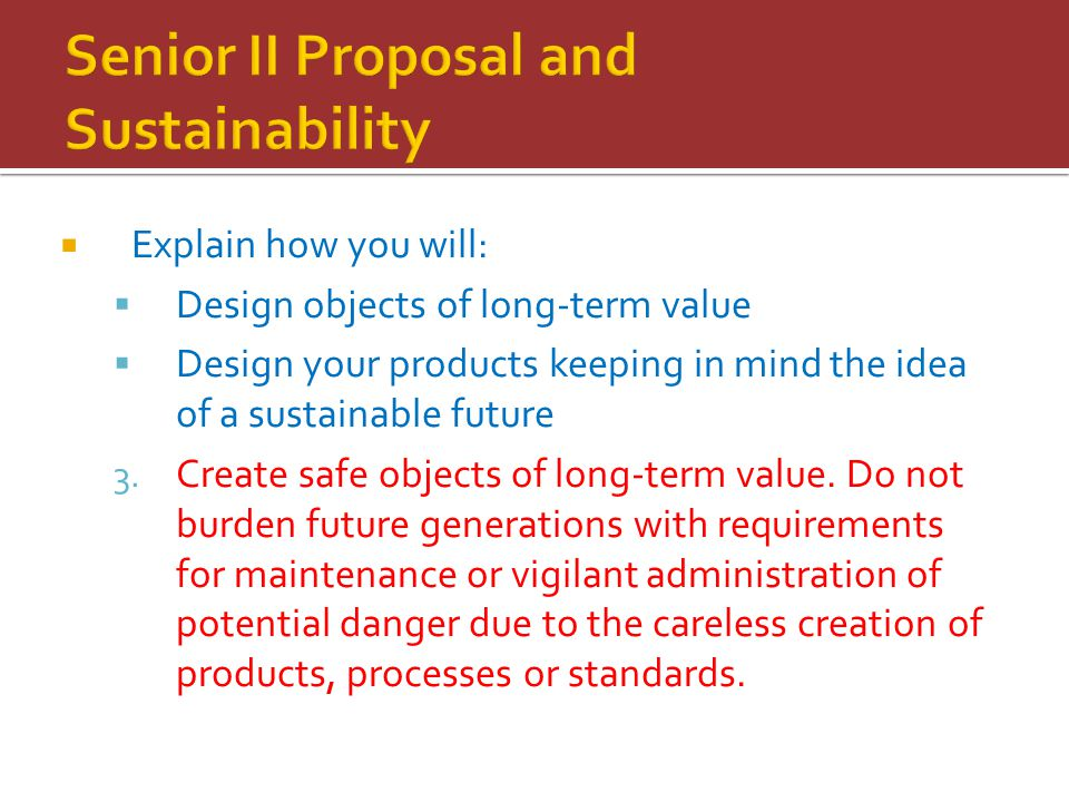  Explain how you will:  Design objects of long-term value  Design your products keeping in mind the idea of a sustainable future 3. Create safe obj