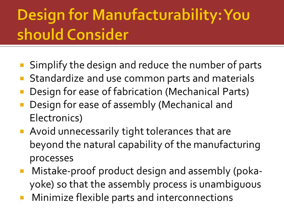  Simplify the design and reduce the number of parts  Standardize and use common parts and materials  Design for ease of fabrication (Mechanical Parts)  Design for ease of assembly (Mechanical and Electronics)  Avoid unnecessarily tight tolerances that are beyond the natural capability of the manufacturing processes  Mistake-proof product design and assembly (poka- yoke) so that the assembly process is unambiguous  Minimize flexible parts and interconnections