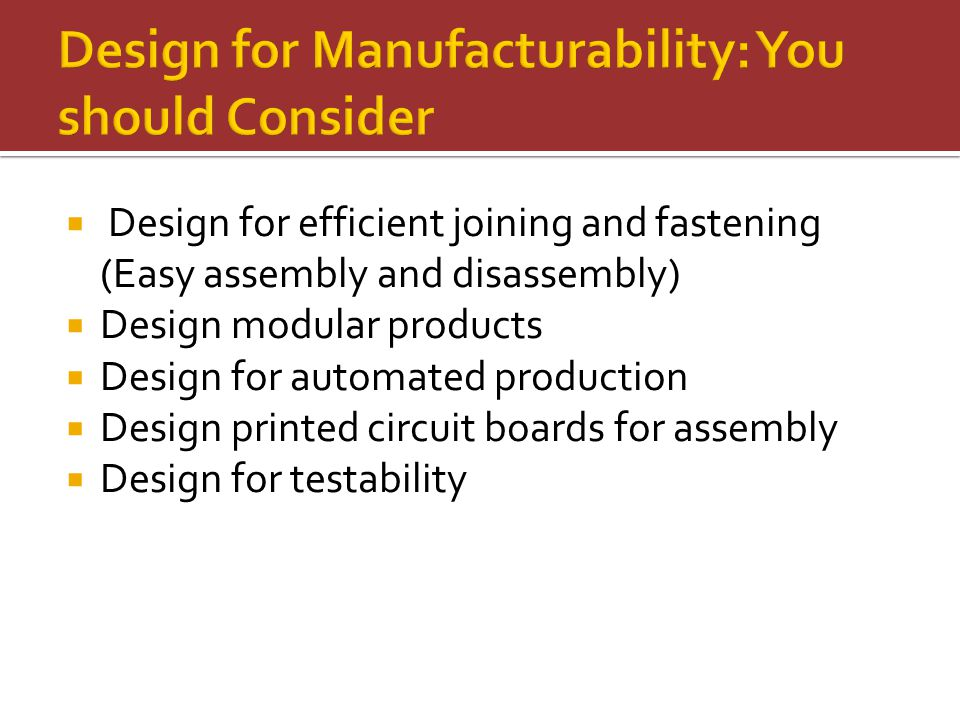  Design for efficient joining and fastening (Easy assembly and disassembly)  Design modular products  Design for automated production  Design printed circuit boards for assembly  Design for testability