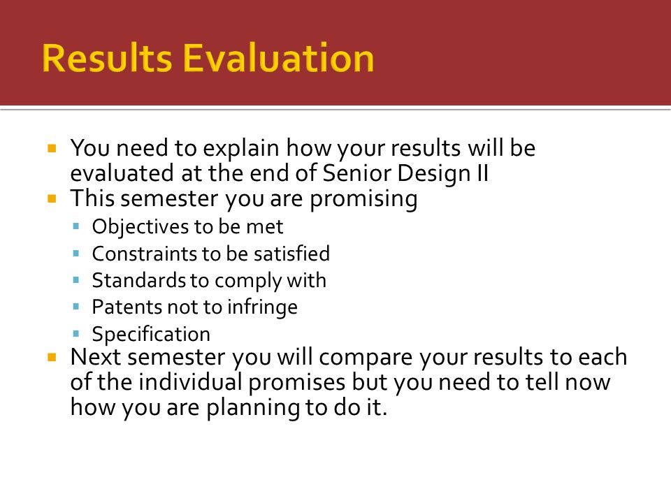 You need to explain how your results will be evaluated at the end of Senior Design II  This semester you are promising  Objectives to be met  Constraints to be satisfied  Standards to comply with  Patents not to infringe  Specification  Next semester you will compare your results to each of the individual promises but you need to tell now how you are planning to do it.