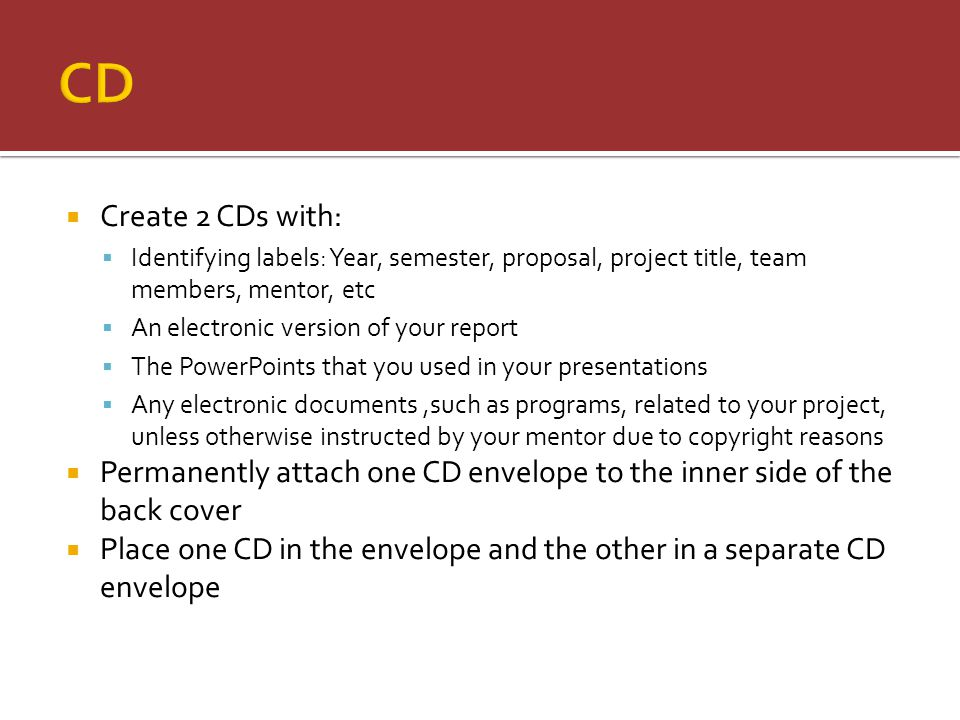  Create 2 CDs with:  Identifying labels: Year, semester, proposal, project title, team members, mentor, etc  An electronic version of your report  The PowerPoints that you used in your presentations  Any electronic documents,such as programs, related to your project, unless otherwise instructed by your mentor due to copyright reasons  Permanently attach one CD envelope to the inner side of the back cover  Place one CD in the envelope and the other in a separate CD envelope