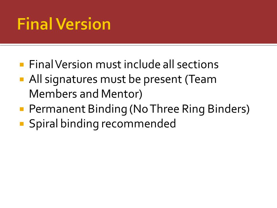  Final Version must include all sections  All signatures must be present (Team Members and Mentor)  Permanent Binding (No Three Ring Binders)  Spi