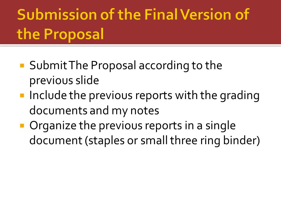  Submit The Proposal according to the previous slide  Include the previous reports with the grading documents and my notes  Organize the previous reports in a single document (staples or small three ring binder)