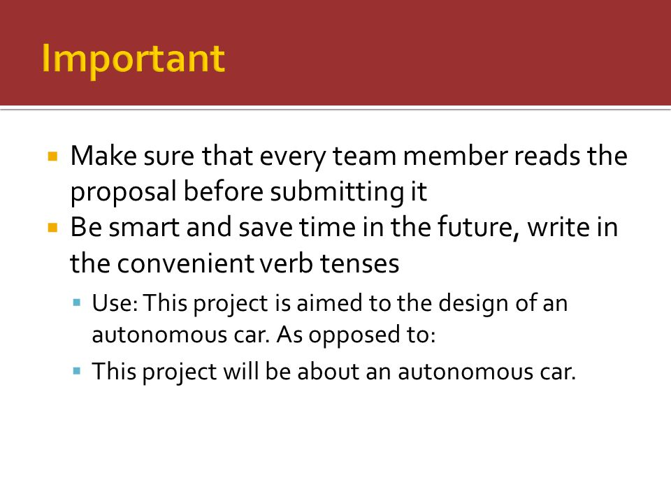  Make sure that every team member reads the proposal before submitting it  Be smart and save time in the future, write in the convenient verb tenses  Use: This project is aimed to the design of an autonomous car.
