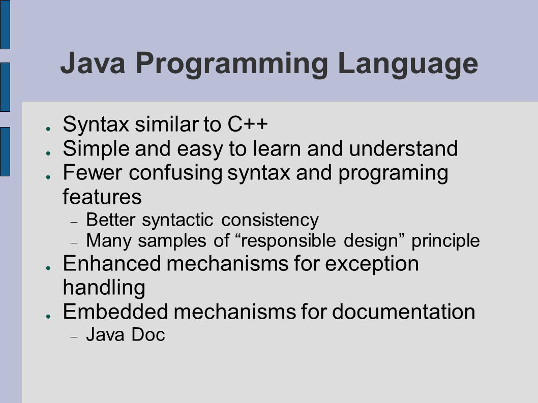 Java Programming Language ● Syntax similar to C++ ● Simple and easy to learn and understand ● Fewer confusing syntax and programing features  Better syntactic consistency  Many samples of responsible design principle ● Enhanced mechanisms for exception handling ● Embedded mechanisms for documentation  Java Doc