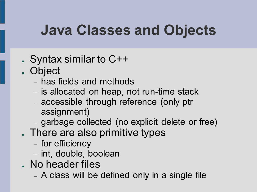 Java Classes and Objects ● Syntax similar to C++ ● Object  has fields and methods  is allocated on heap, not run-time stack  accessible through reference (only ptr assignment)  garbage collected (no explicit delete or free) ● There are also primitive types  for efficiency  int, double, boolean ● No header files  A class will be defined only in a single file