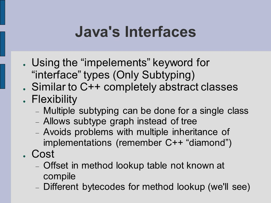 Java s Interfaces ● Using the impelements keyword for interface types (Only Subtyping) ● Similar to C++ completely abstract classes ● Flexibility  Multiple subtyping can be done for a single class  Allows subtype graph instead of tree  Avoids problems with multiple inheritance of implementations (remember C++ diamond ) ● Cost  Offset in method lookup table not known at compile  Different bytecodes for method lookup (we ll see)