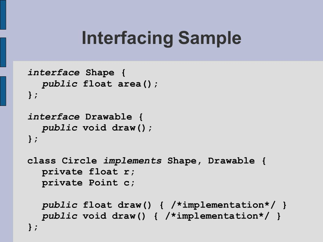 Interfacing Sample interface Shape { public float area(); }; interface Drawable { public void draw(); }; class Circle implements Shape, Drawable { private float r; private Point c; public float draw() { /*implementation*/ } public void draw() { /*implementation*/ } };