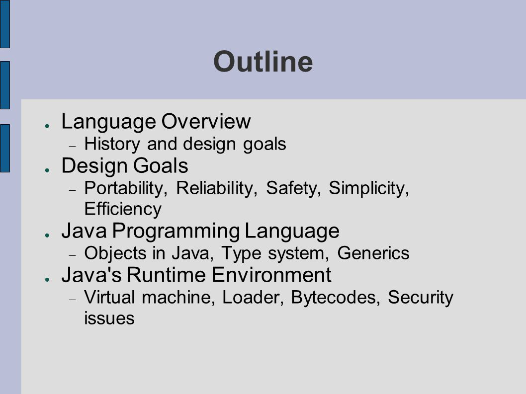 Outline ● Language Overview  History and design goals ● Design Goals  Portability, Reliability, Safety, Simplicity, Efficiency ● Java Programming Language  Objects in Java, Type system, Generics ● Java s Runtime Environment  Virtual machine, Loader, Bytecodes, Security issues