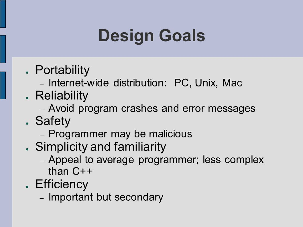Design Goals ● Portability  Internet-wide distribution: PC, Unix, Mac ● Reliability  Avoid program crashes and error messages ● Safety  Programmer may be malicious ● Simplicity and familiarity  Appeal to average programmer; less complex than C++ ● Efficiency  Important but secondary
