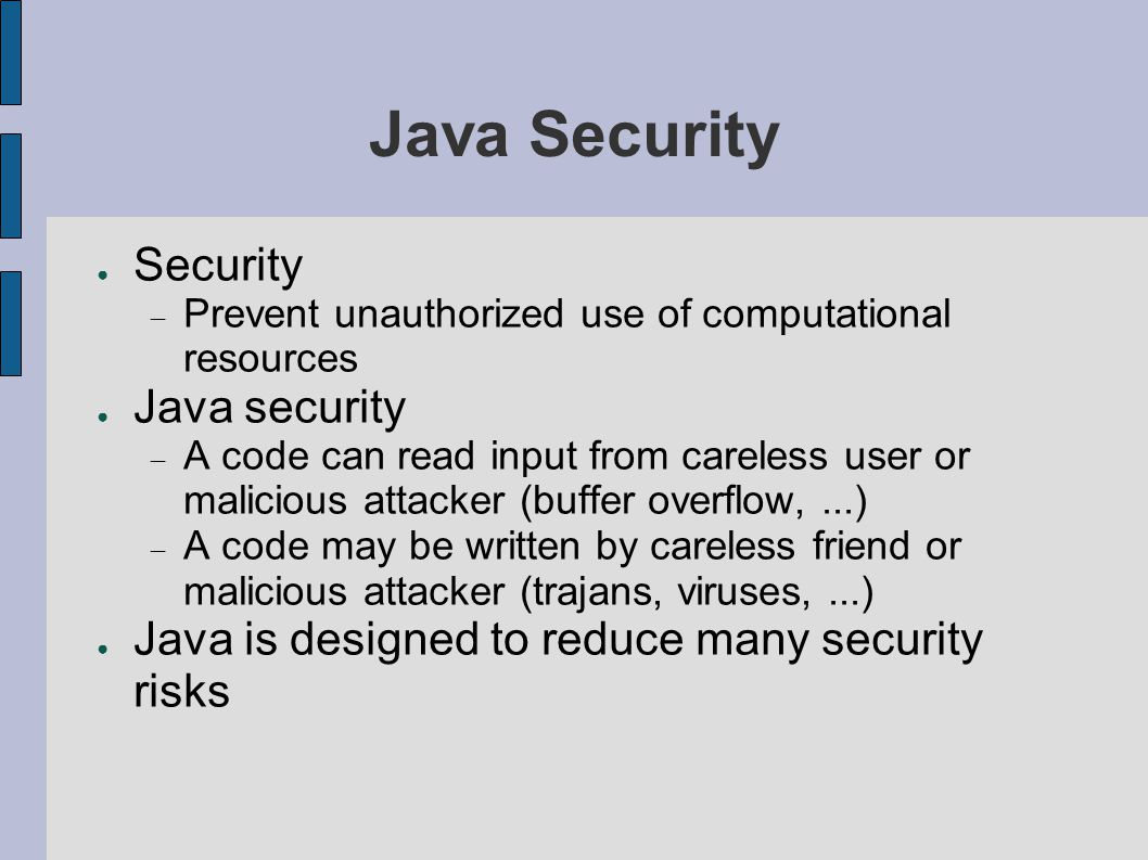 Java Security ● Security  Prevent unauthorized use of computational resources ● Java security  A code can read input from careless user or malicious attacker (buffer overflow,...)  A code may be written by careless friend or malicious attacker (trajans, viruses,...) ● Java is designed to reduce many security risks