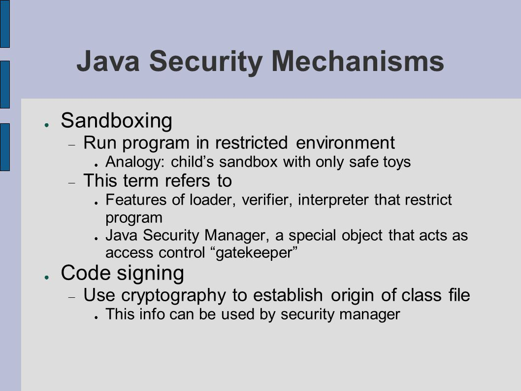 Java Security Mechanisms ● Sandboxing  Run program in restricted environment ● Analogy: child's sandbox with only safe toys  This term refers to ● Features of loader, verifier, interpreter that restrict program ● Java Security Manager, a special object that acts as access control gatekeeper ● Code signing  Use cryptography to establish origin of class file ● This info can be used by security manager