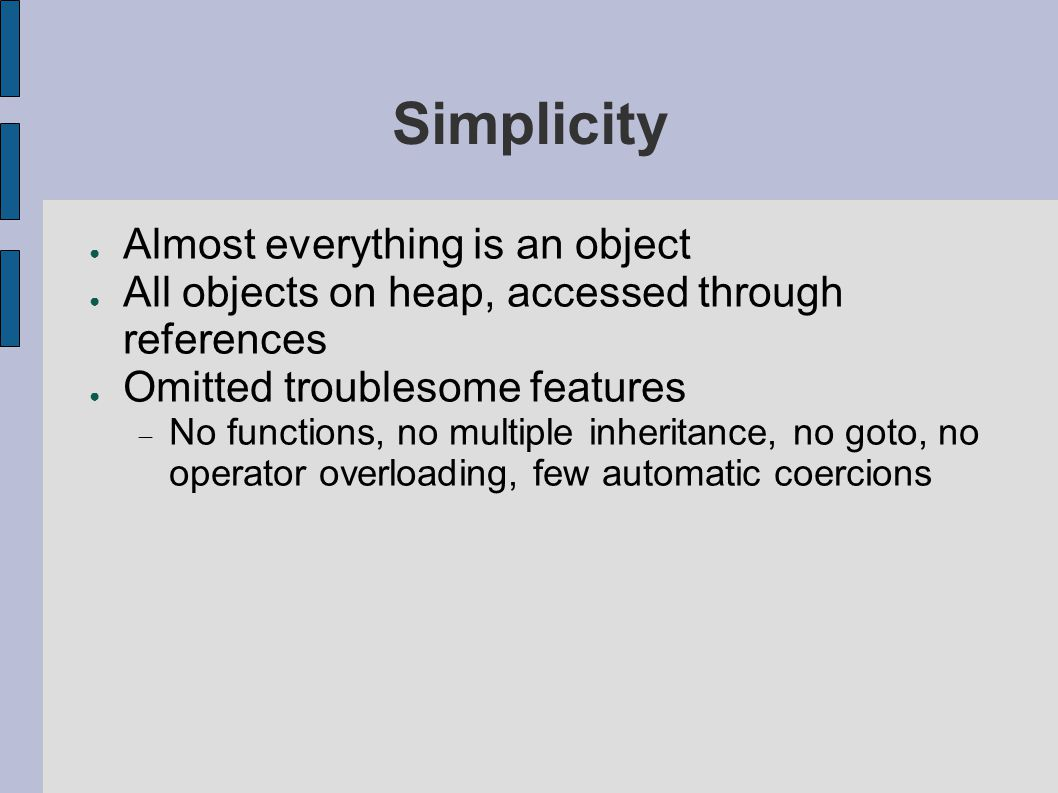 Simplicity ● Almost everything is an object ● All objects on heap, accessed through references ● Omitted troublesome features  No functions, no multiple inheritance, no goto, no operator overloading, few automatic coercions