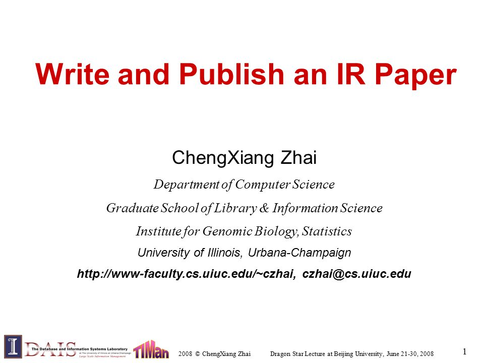 2008 © ChengXiang Zhai Dragon Star Lecture at Beijing University, June 21-30, 2008 1 Write and Publish an IR Paper ChengXiang Zhai Department of Computer Science Graduate School of Library & Information Science Institute for Genomic Biology, Statistics University of Illinois, Urbana-Champaign http://www-faculty.cs.uiuc.edu/~czhai, czhai@cs.uiuc.edu