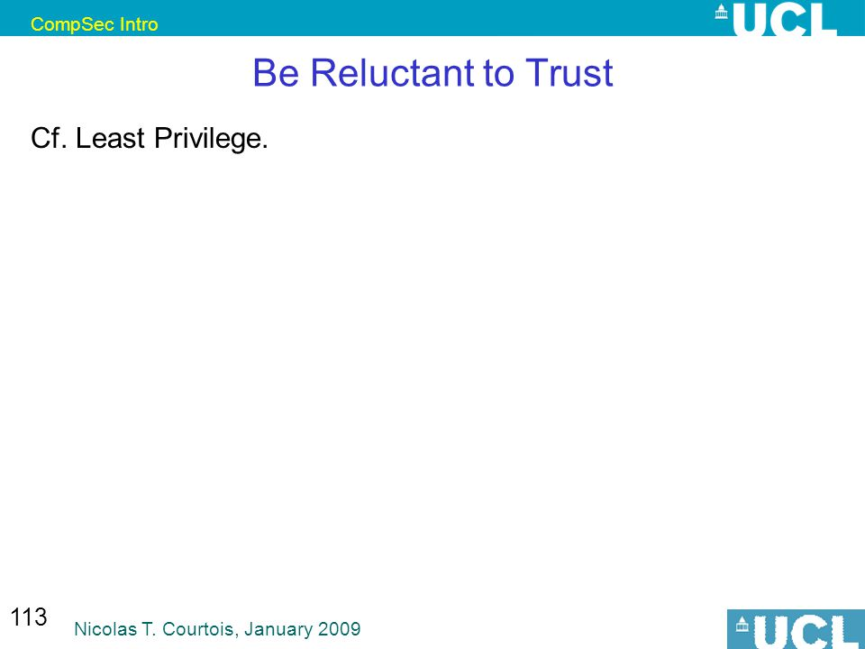 CompSec Intro Nicolas T. Courtois, January 2009 113 Be Reluctant to Trust Cf. Least Privilege.