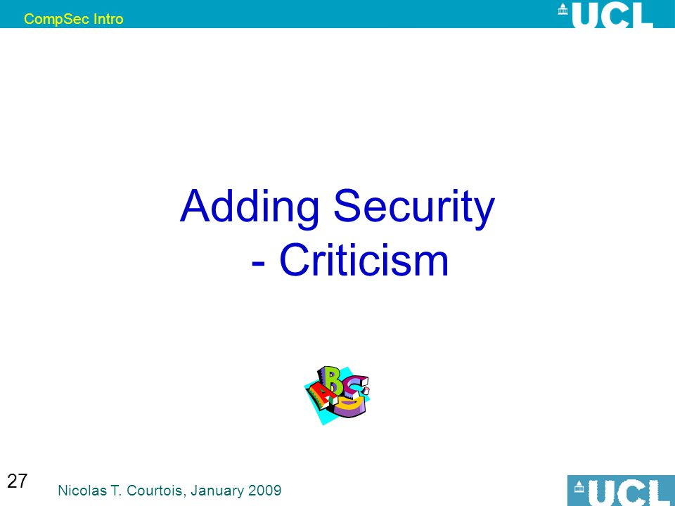 CompSec Intro Nicolas T. Courtois, January 2009 27 Adding Security - Criticism