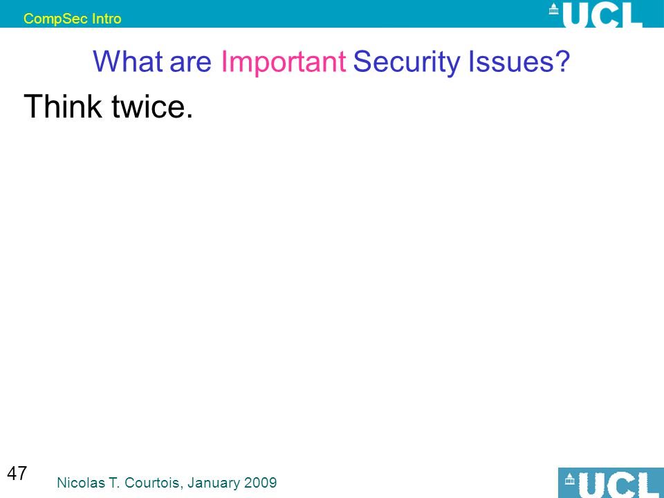 CompSec Intro Nicolas T. Courtois, January 2009 47 What are Important Security Issues Think twice.