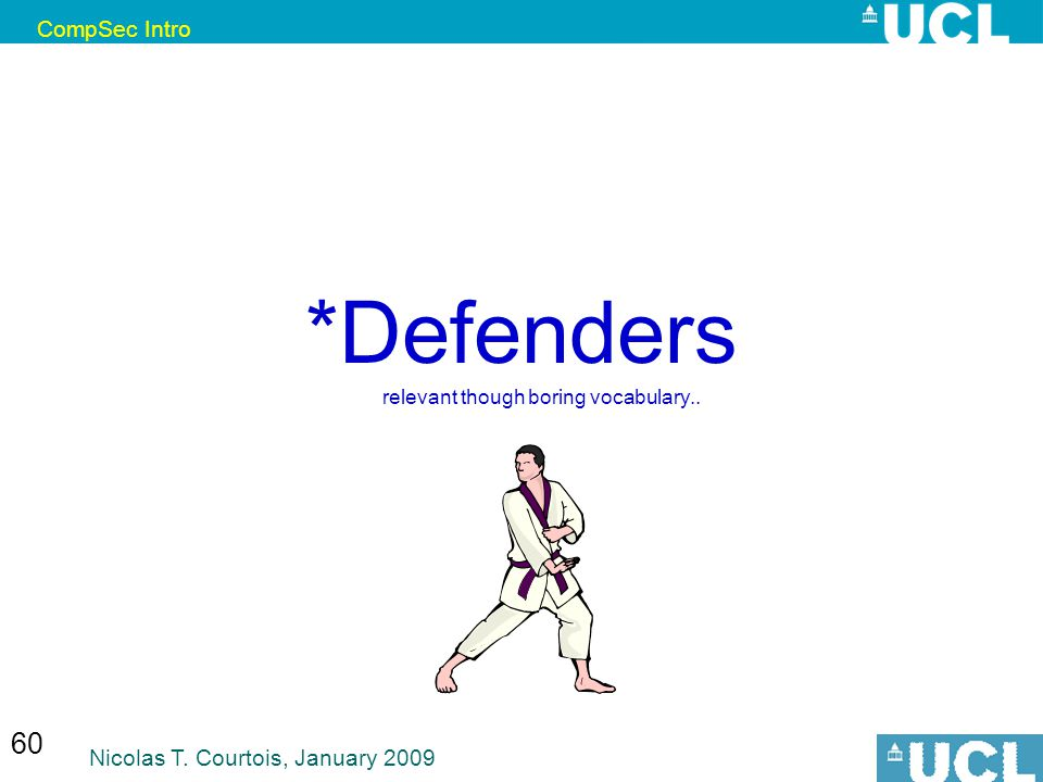 CompSec Intro Nicolas T. Courtois, January 2009 60 *Defenders relevant though boring vocabulary..
