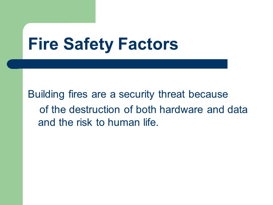Fire Safety Factors Building fires are a security threat because of the destruction of both hardware and data and the risk to human life.