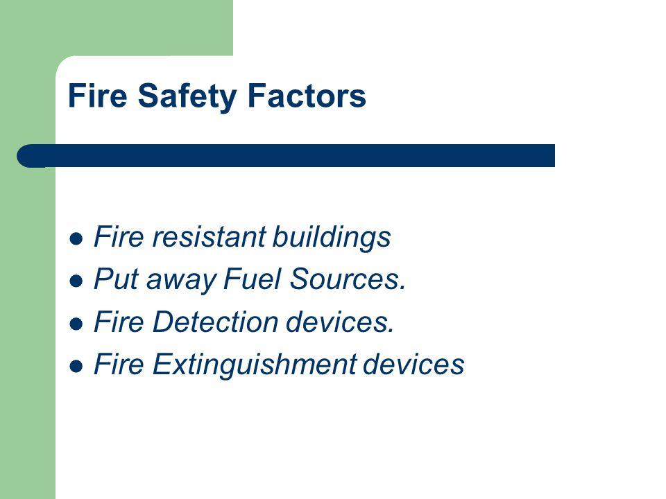 Fire Safety Factors Fire resistant buildings Put away Fuel Sources. Fire Detection devices. Fire Extinguishment devices