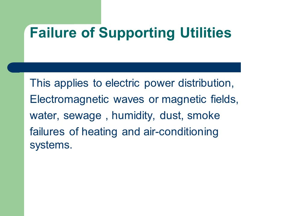 Failure of Supporting Utilities This applies to electric power distribution, Electromagnetic waves or magnetic fields, water, sewage, humidity, dust,