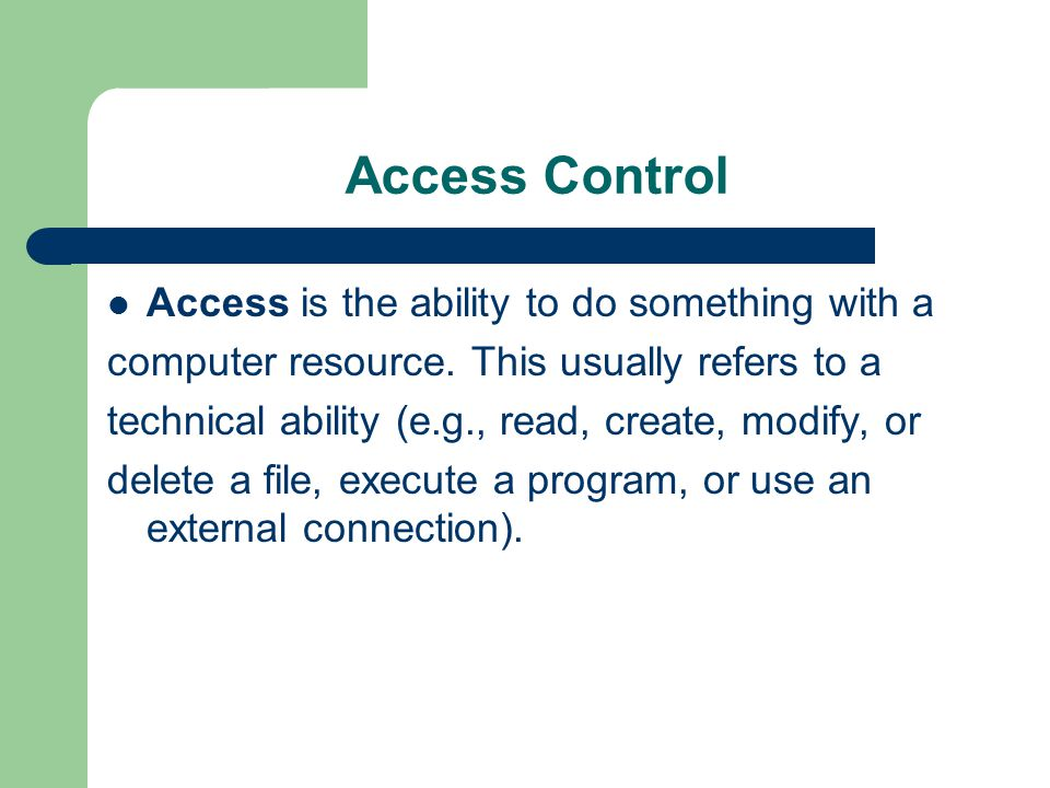 Access Control Access is the ability to do something with a computer resource. This usually refers to a technical ability (e.g., read, create, modify,
