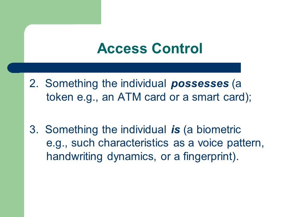 Access Control 2. Something the individual possesses (a token e.g., an ATM card or a smart card); 3. Something the individual is (a biometric e.g., su