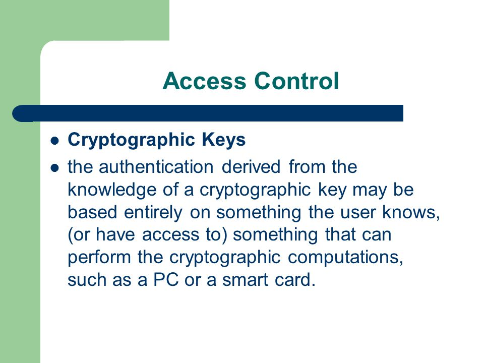 Access Control Cryptographic Keys the authentication derived from the knowledge of a cryptographic key may be based entirely on something the user kno
