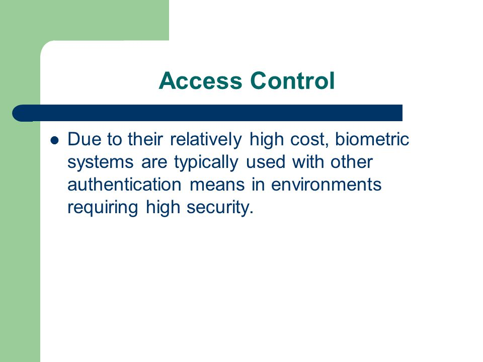 Access Control Due to their relatively high cost, biometric systems are typically used with other authentication means in environments requiring high