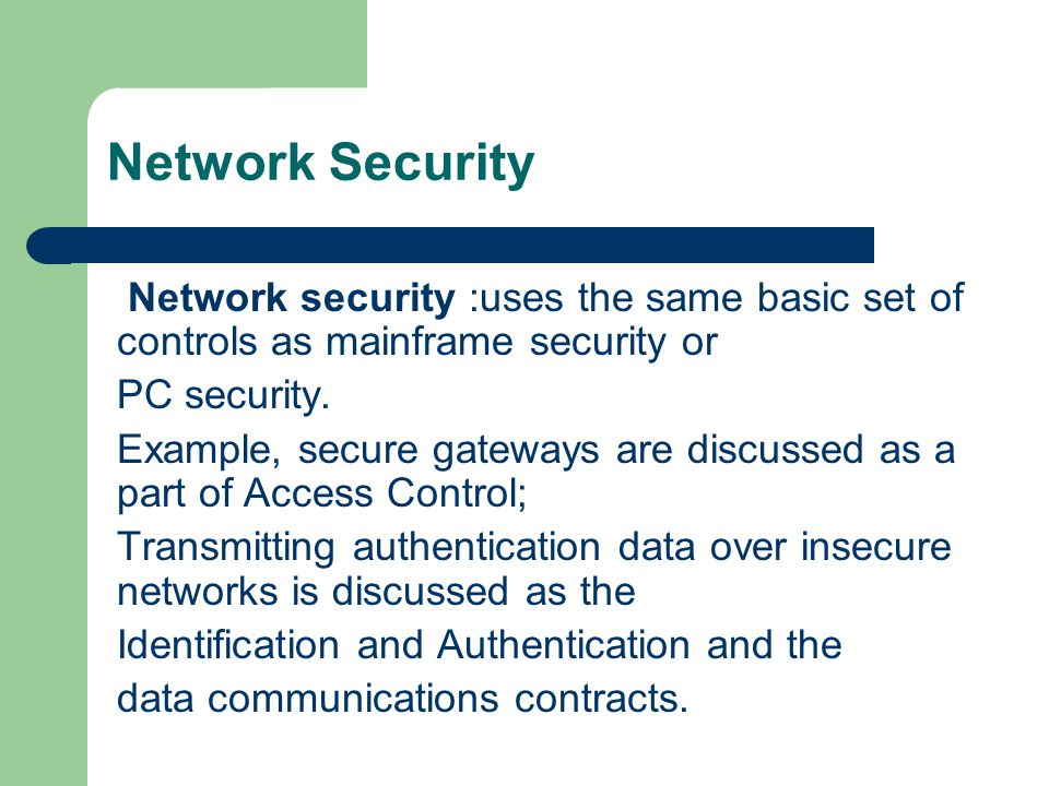 Network Security Network security :uses the same basic set of controls as mainframe security or PC security. Example, secure gateways are discussed as