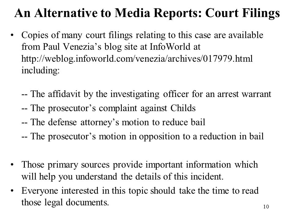 10 An Alternative to Media Reports: Court Filings Copies of many court filings relating to this case are available from Paul Venezia's blog site at InfoWorld at http://weblog.infoworld.com/venezia/archives/017979.html including: -- The affidavit by the investigating officer for an arrest warrant -- The prosecutor's complaint against Childs -- The defense attorney's motion to reduce bail -- The prosecutor's motion in opposition to a reduction in bail Those primary sources provide important information which will help you understand the details of this incident.