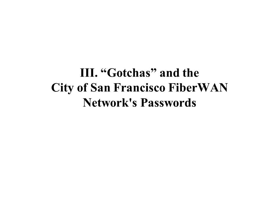 III. Gotchas and the City of San Francisco FiberWAN Network s Passwords