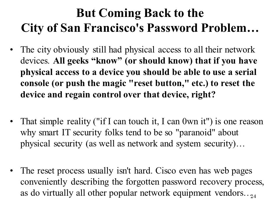 24 But Coming Back to the City of San Francisco s Password Problem… The city obviously still had physical access to all their network devices.