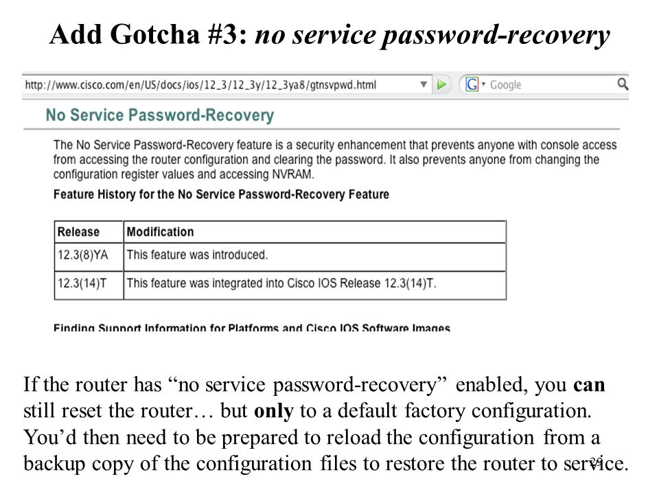 29 Add Gotcha #3: no service password-recovery If the router has no service password-recovery enabled, you can still reset the router… but only to a default factory configuration.